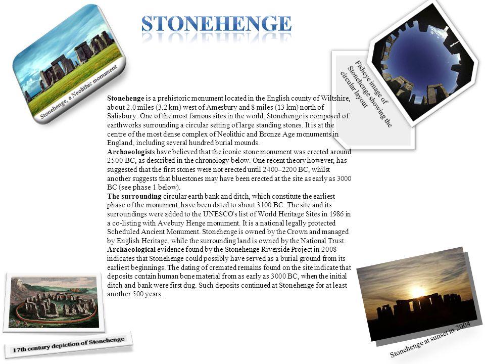 Stonehenge is a prehistoric monument located in the English county of Wiltshire, about 2.0 miles (3.2 km) west of Amesbury and 8 miles (13 km) north o