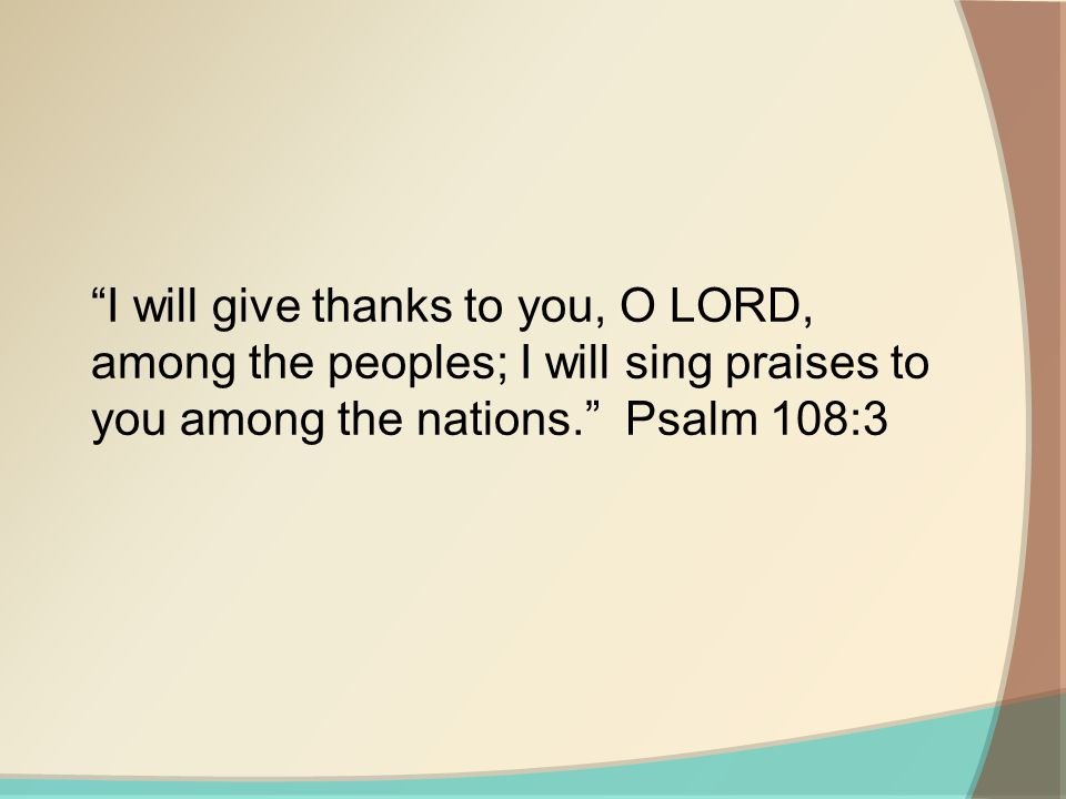 I will give thanks to you, O LORD, among the peoples; I will sing praises to you among the nations. Psalm 108:3