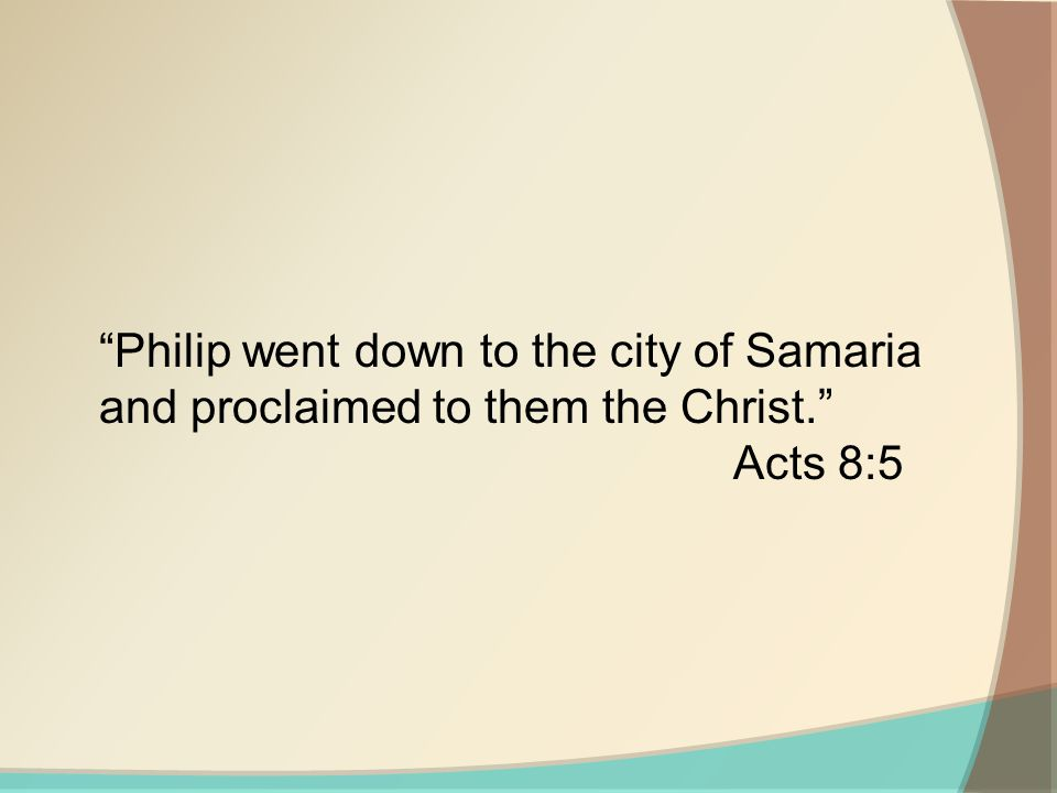 Philip went down to the city of Samaria and proclaimed to them the Christ. Acts 8:5