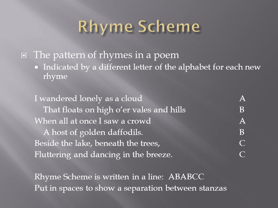  The pattern of rhymes in a poem  Indicated by a different letter of the alphabet for each new rhyme I wandered lonely as a cloudA That floats on hi