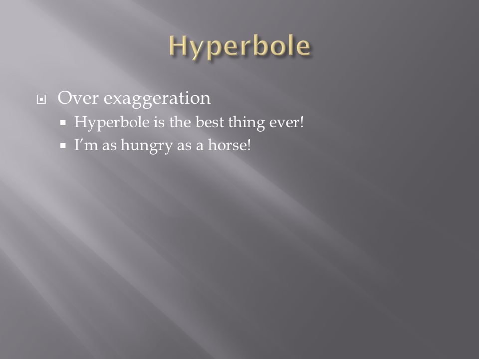  Over exaggeration  Hyperbole is the best thing ever!  I'm as hungry as a horse!