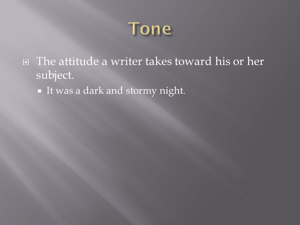  The attitude a writer takes toward his or her subject.  It was a dark and stormy night.