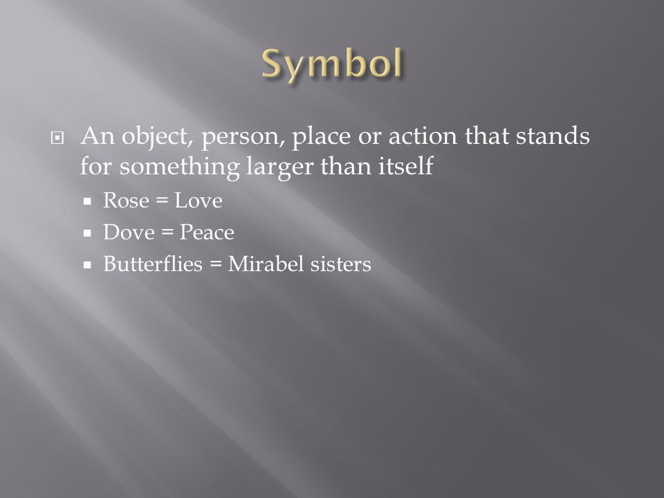  An object, person, place or action that stands for something larger than itself  Rose = Love  Dove = Peace  Butterflies = Mirabel sisters