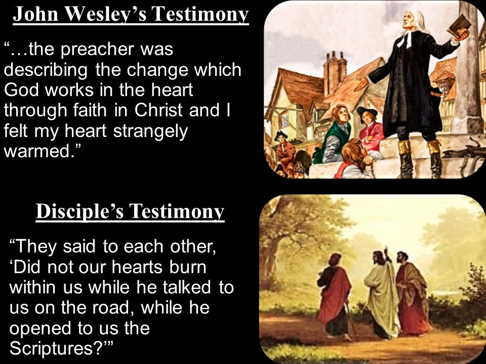 John Wesley's Testimony …the preacher was describing the change which God works in the heart through faith in Christ and I felt my heart strangely warmed. Disciple's Testimony They said to each other, 'Did not our hearts burn within us while he talked to us on the road, while he opened to us the Scriptures '