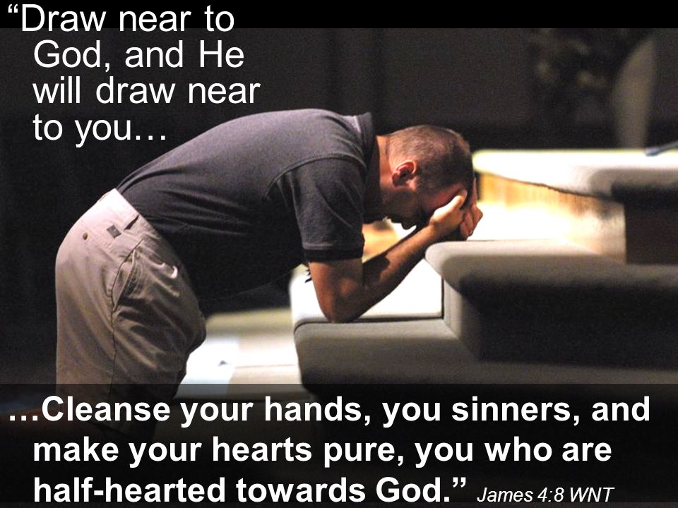 Draw near to God, and He will draw near to you… …Cleanse your hands, you sinners, and make your hearts pure, you who are half-hearted towards God. James 4:8 WNT