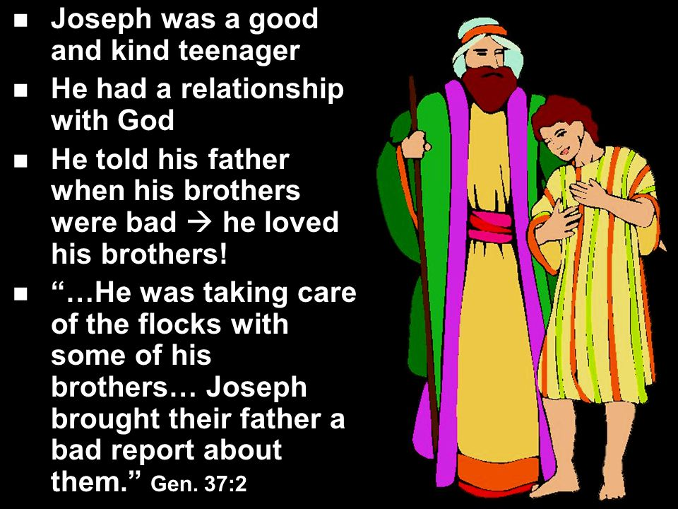 Joseph was a good and kind teenager He had a relationship with God He told his father when his brothers were bad  he loved his brothers.