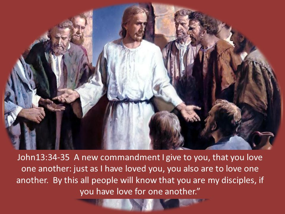 John13:34-35 A new commandment I give to you, that you love one another: just as I have loved you, you also are to love one another.
