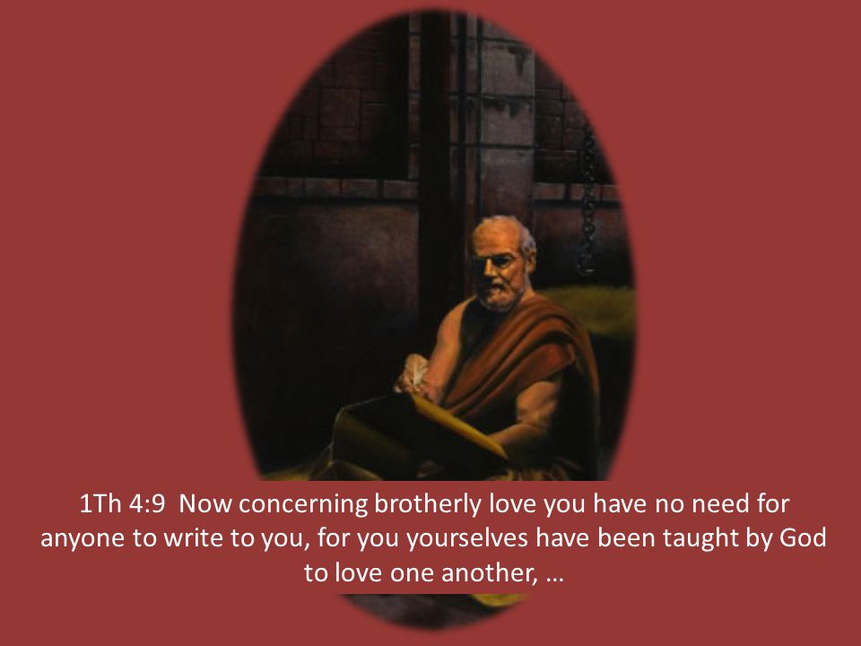 1Th 4:9 Now concerning brotherly love you have no need for anyone to write to you, for you yourselves have been taught by God to love one another, …