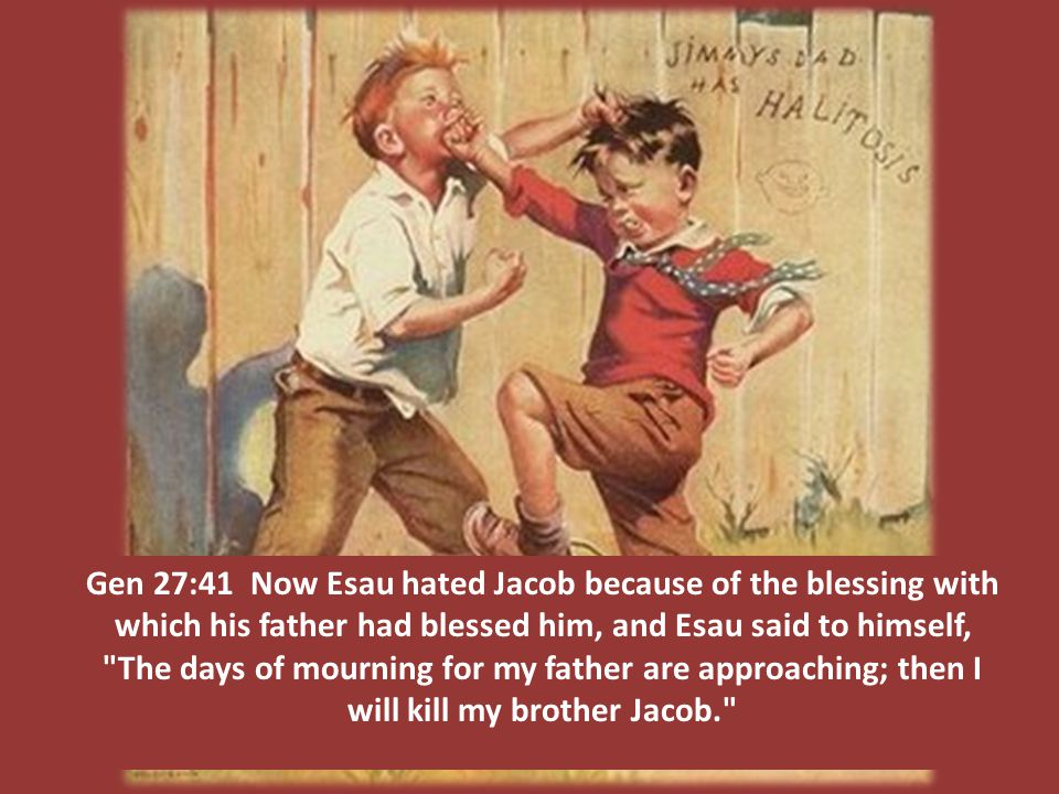 Gen 27:41 Now Esau hated Jacob because of the blessing with which his father had blessed him, and Esau said to himself, The days of mourning for my father are approaching; then I will kill my brother Jacob.