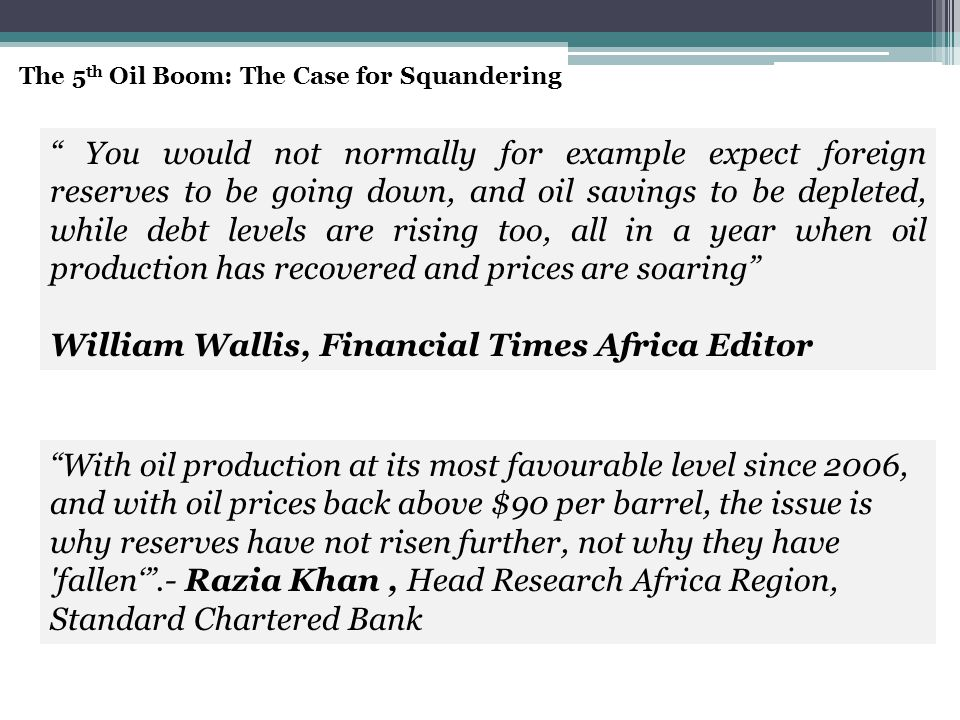 You would not normally for example expect foreign reserves to be going down, and oil savings to be depleted, while debt levels are rising too, all in a year when oil production has recovered and prices are soaring William Wallis, Financial Times Africa Editor With oil production at its most favourable level since 2006, and with oil prices back above $90 per barrel, the issue is why reserves have not risen further, not why they have fallen' .- Razia Khan, Head Research Africa Region, Standard Chartered Bank The 5 th Oil Boom: The Case for Squandering