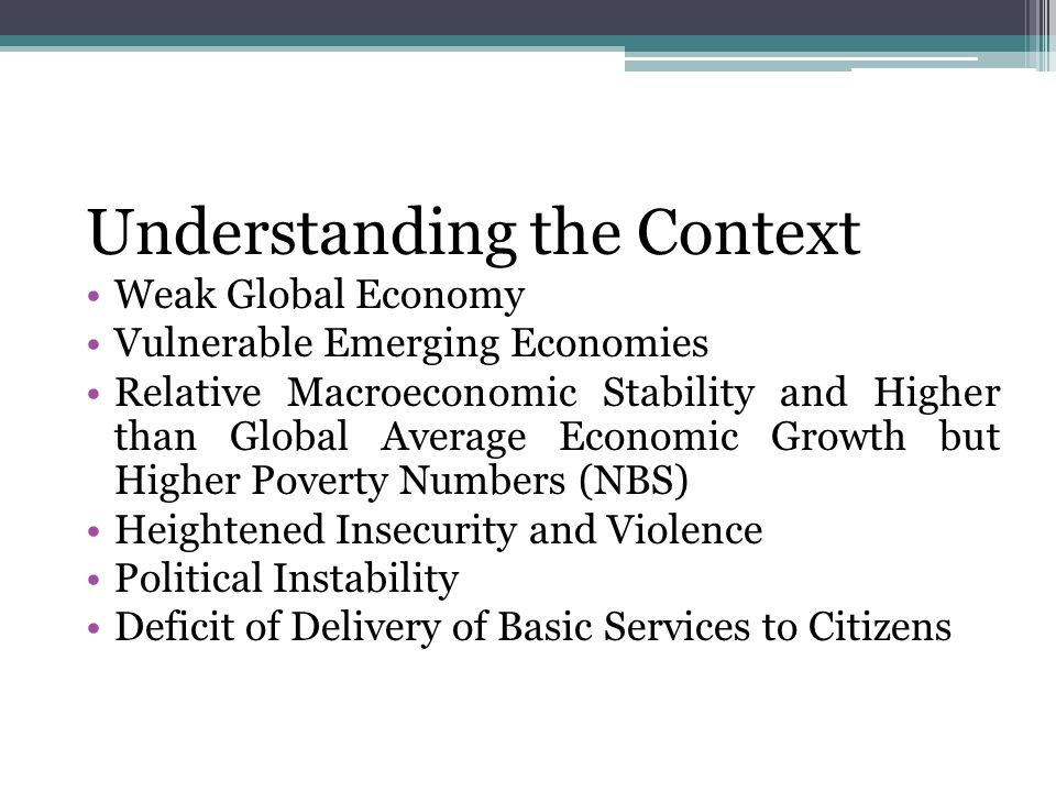 Understanding the Context Weak Global Economy Vulnerable Emerging Economies Relative Macroeconomic Stability and Higher than Global Average Economic Growth but Higher Poverty Numbers (NBS) Heightened Insecurity and Violence Political Instability Deficit of Delivery of Basic Services to Citizens