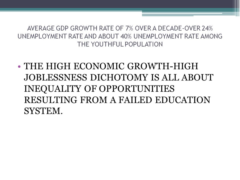 AVERAGE GDP GROWTH RATE OF 7% OVER A DECADE-OVER 24% UNEMPLOYMENT RATE AND ABOUT 40% UNEMPLOYMENT RATE AMONG THE YOUTHFUL POPULATION THE HIGH ECONOMIC GROWTH-HIGH JOBLESSNESS DICHOTOMY IS ALL ABOUT INEQUALITY OF OPPORTUNITIES RESULTING FROM A FAILED EDUCATION SYSTEM.