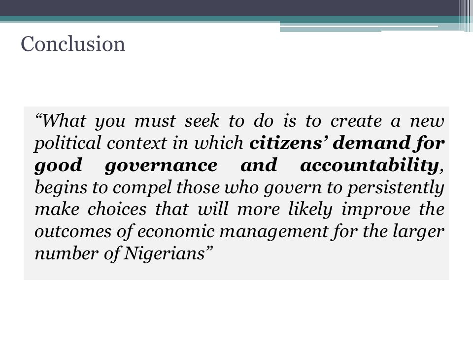 Conclusion What you must seek to do is to create a new political context in which citizens' demand for good governance and accountability, begins to compel those who govern to persistently make choices that will more likely improve the outcomes of economic management for the larger number of Nigerians