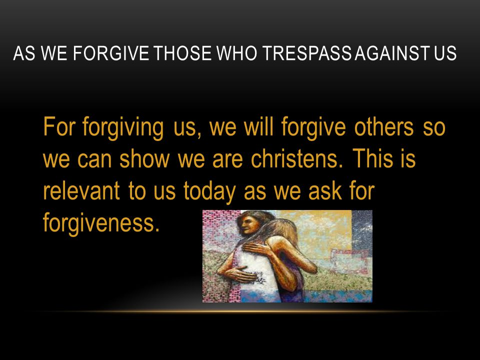 AS WE FORGIVE THOSE WHO TRESPASS AGAINST US For forgiving us, we will forgive others so we can show we are christens.