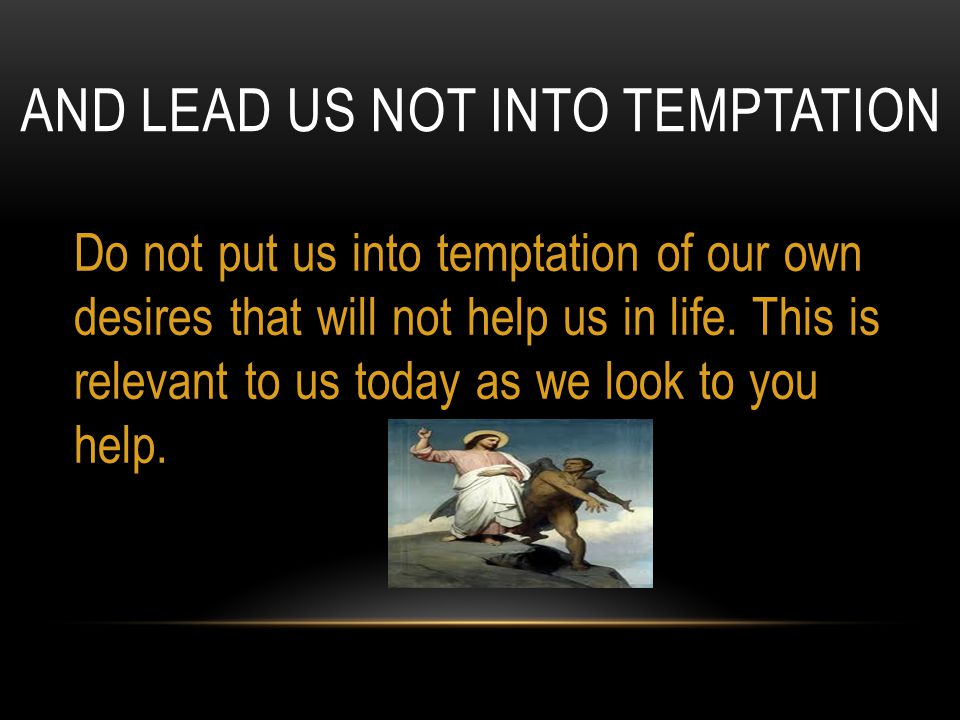 AND LEAD US NOT INTO TEMPTATION Do not put us into temptation of our own desires that will not help us in life. This is relevant to us today as we loo