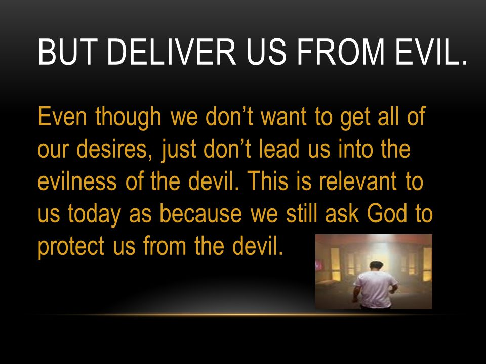 BUT DELIVER US FROM EVIL. Even though we don't want to get all of our desires, just don't lead us into the evilness of the devil. This is relevant to