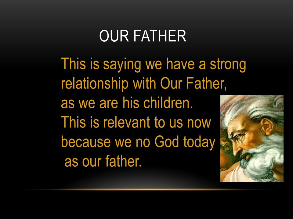 OUR FATHER This is saying we have a strong relationship with Our Father, as we are his children.