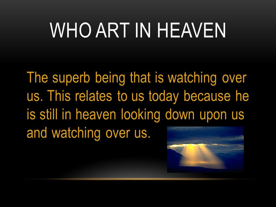 WHO ART IN HEAVEN The superb being that is watching over us. This relates to us today because he is still in heaven looking down upon us and watching