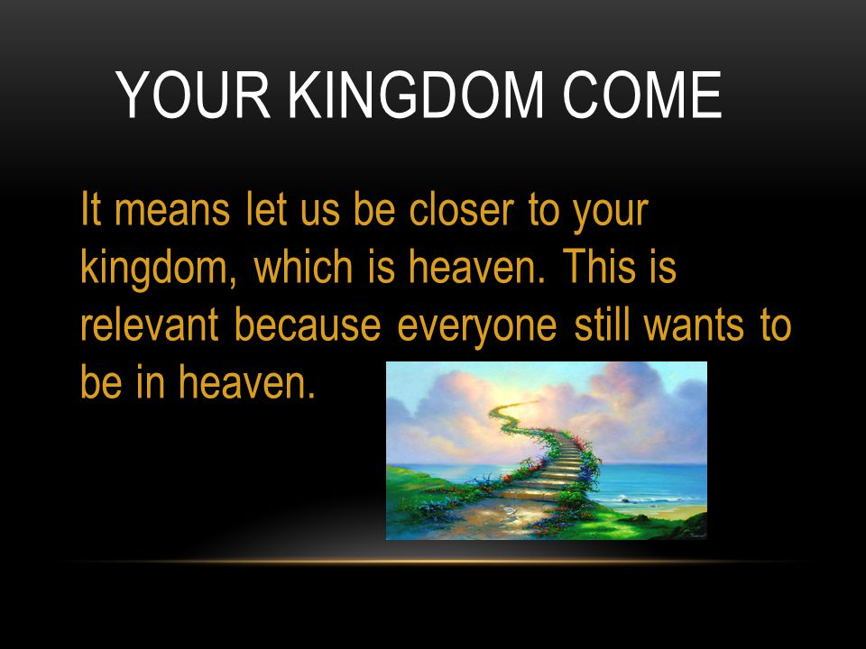 YOUR KINGDOM COME It means let us be closer to your kingdom, which is heaven.