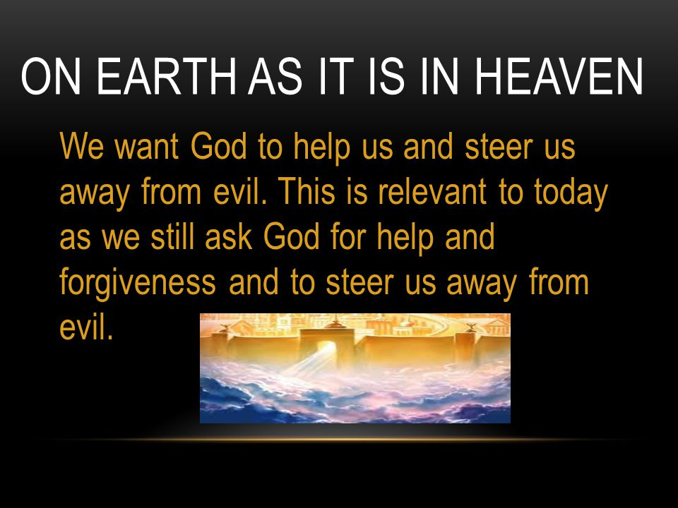 ON EARTH AS IT IS IN HEAVEN We want God to help us and steer us away from evil. This is relevant to today as we still ask God for help and forgiveness