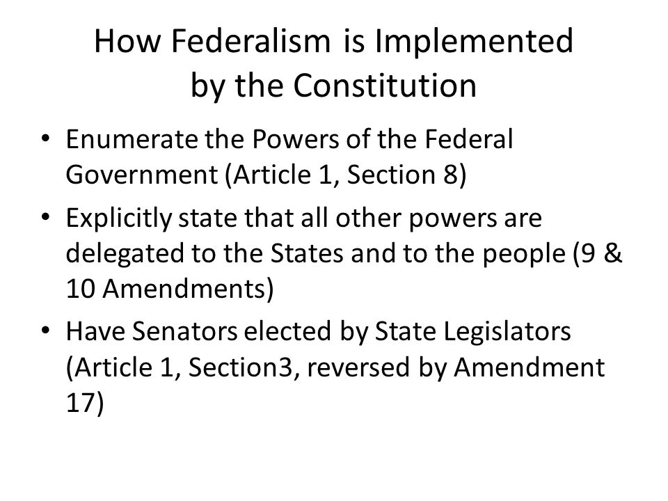 How Federalism is Implemented by the Constitution Enumerate the Powers of the Federal Government (Article 1, Section 8) Explicitly state that all othe