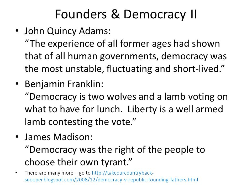 "Founders & Democracy II John Quincy Adams: ""The experience of all former ages had shown that of all human governments, democracy was the most unstable"