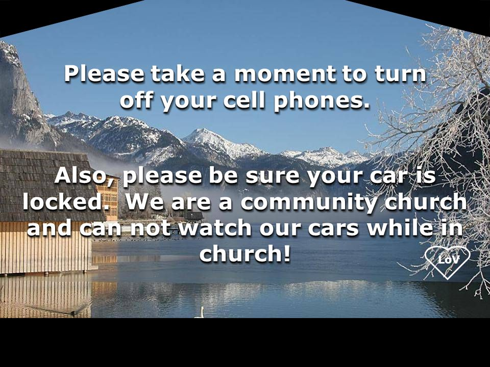 LoV Please take a moment to turn off your cell phones. Also, please be sure your car is locked. We are a community church and can not watch our cars w