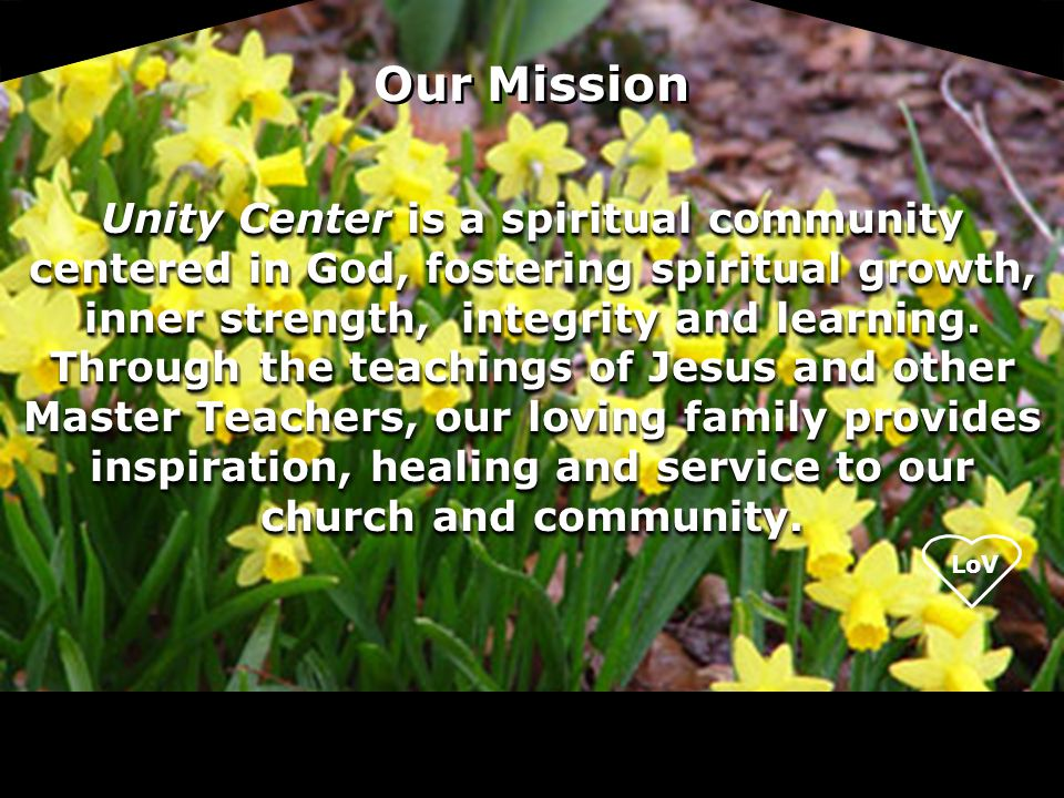 LoV Unity Center is a spiritual community centered in God, fostering spiritual growth, inner strength, integrity and learning. Through the teachings o