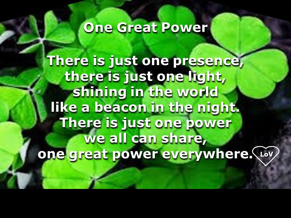 One Great Power There is just one presence, there is just one light, shining in the world like a beacon in the night. There is just one power we all c