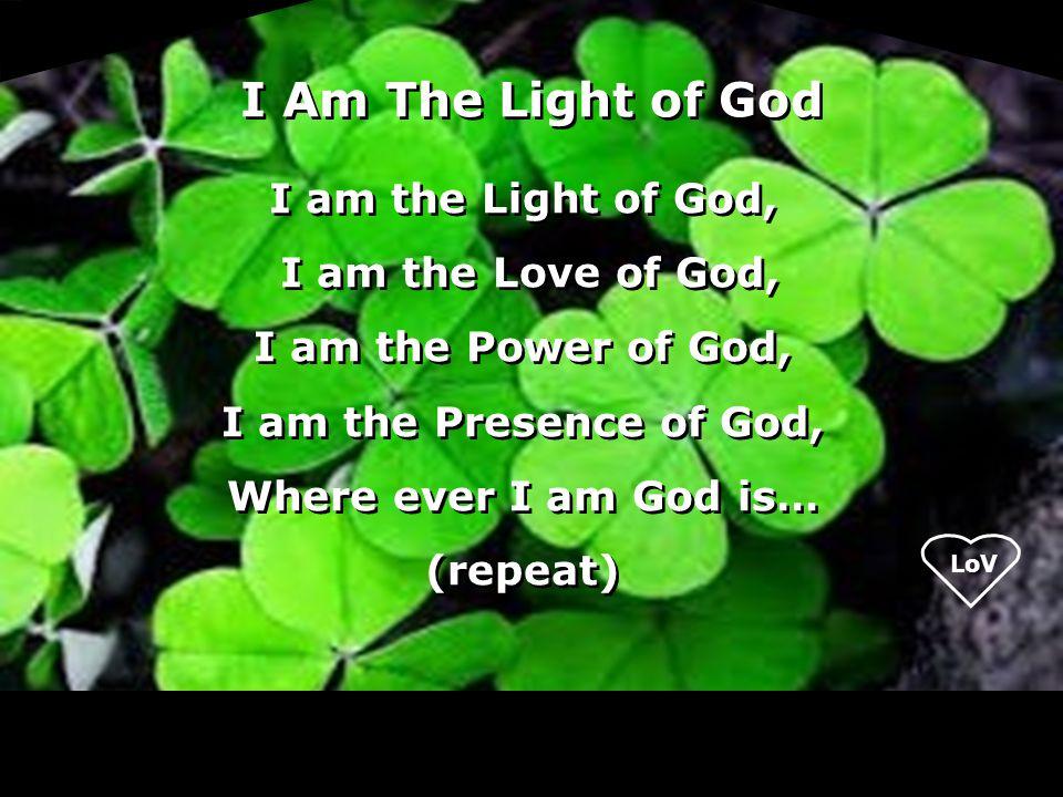 I am the Light of God, I am the Love of God, I am the Power of God, I am the Presence of God, Where ever I am God is… (repeat) I am the Light of God,