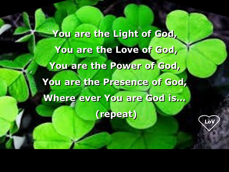 LoV You are the Light of God, You are the Love of God, You are the Power of God, You are the Presence of God, Where ever You are God is… (repeat) You