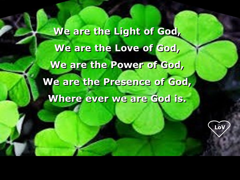 LoV We are the Light of God, We are the Love of God, We are the Power of God, We are the Presence of God, Where ever we are God is. We are the Light o