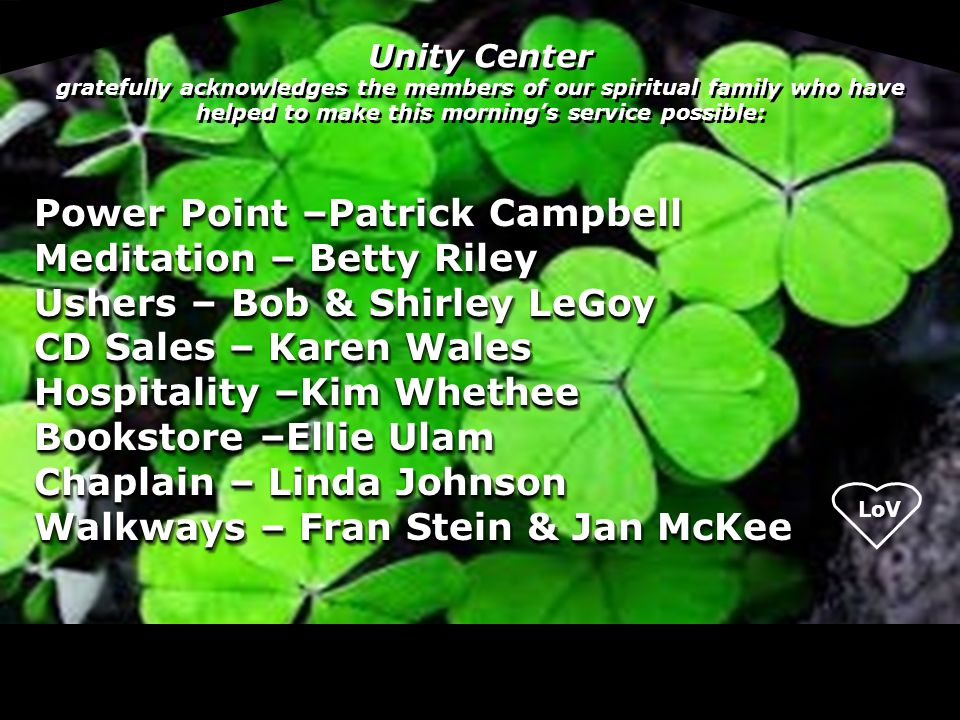 Unity Center gratefully acknowledges the members of our spiritual family who have helped to make this morning's service possible: Power Point –Patrick