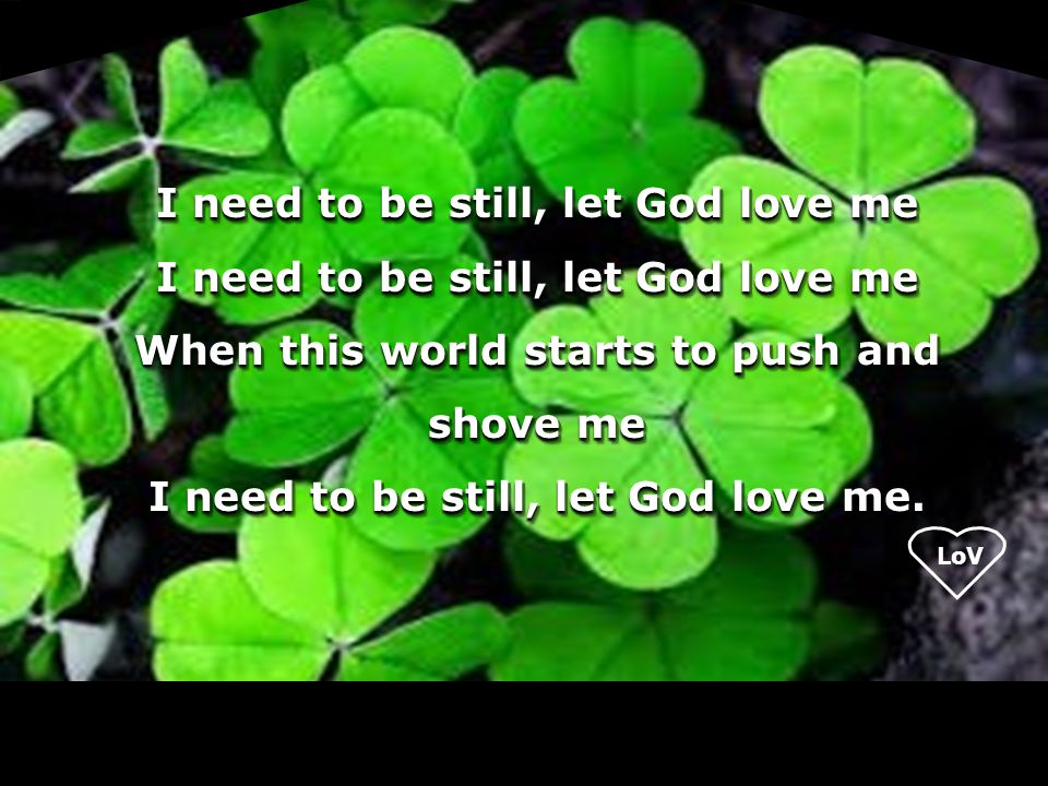 LoV I need to be still, let God love me When this world starts to push and shove me I need to be still, let God love me. I need to be still, let God l