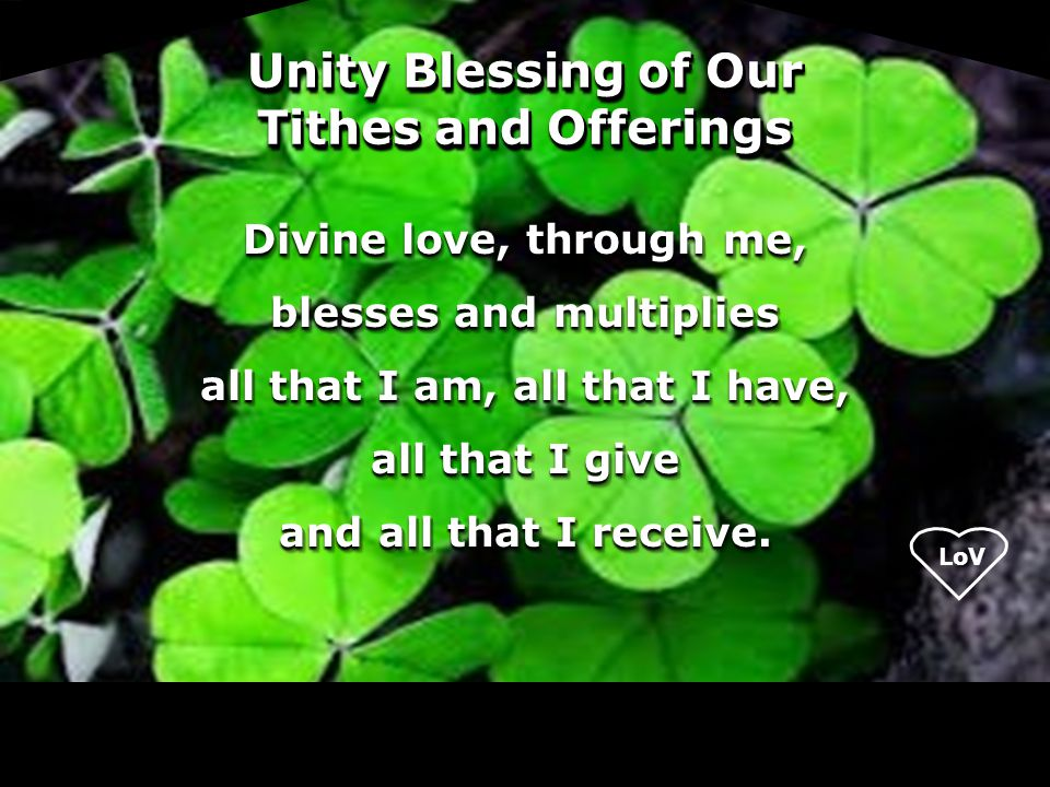 LoV Unity Blessing of Our Tithes and Offerings Divine love, through me, blesses and multiplies all that I am, all that I have, all that I give and all