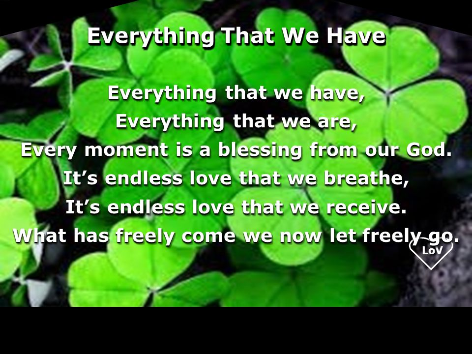 Everything That We Have Everything that we have, Everything that we are, Every moment is a blessing from our God. It's endless love that we breathe, I