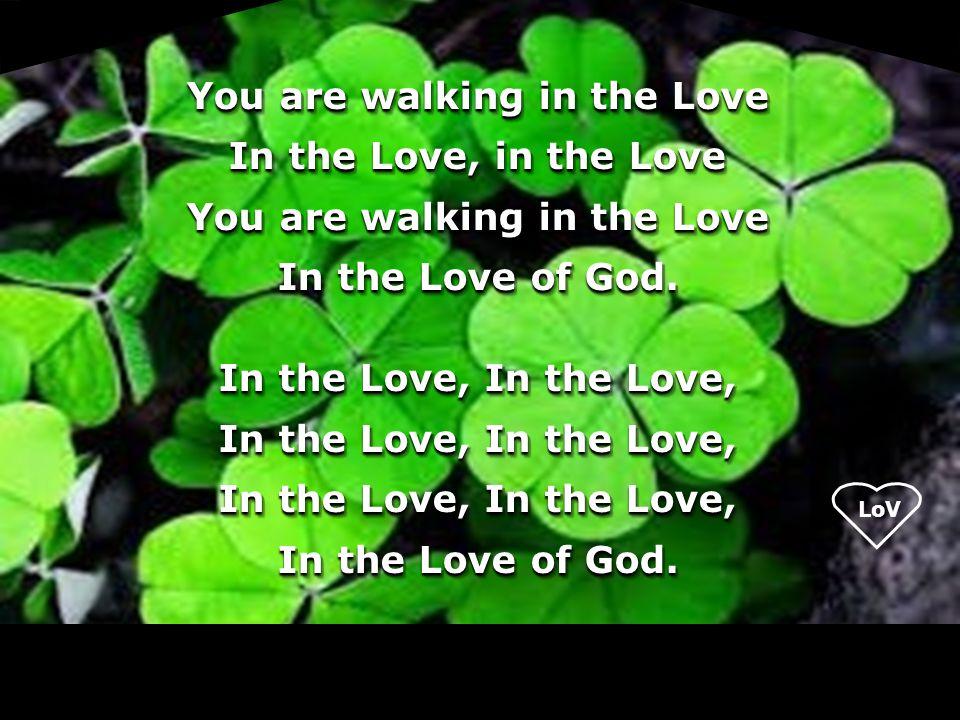 LoV You are walking in the Love In the Love, in the Love You are walking in the Love In the Love of God. In the Love, In the Love, In the Love of God.