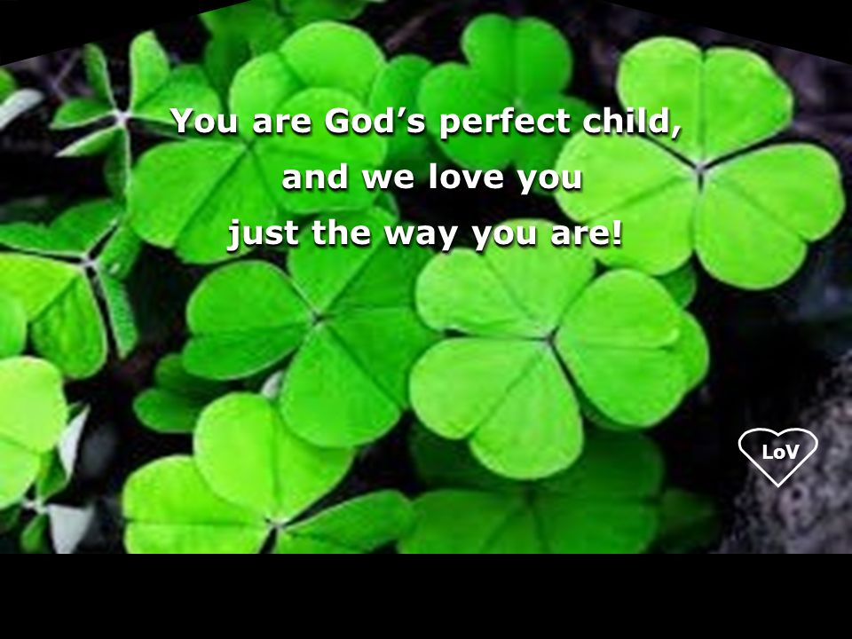 You are God's perfect child, and we love you and we love you just the way you are! You are God's perfect child, and we love you and we love you just t