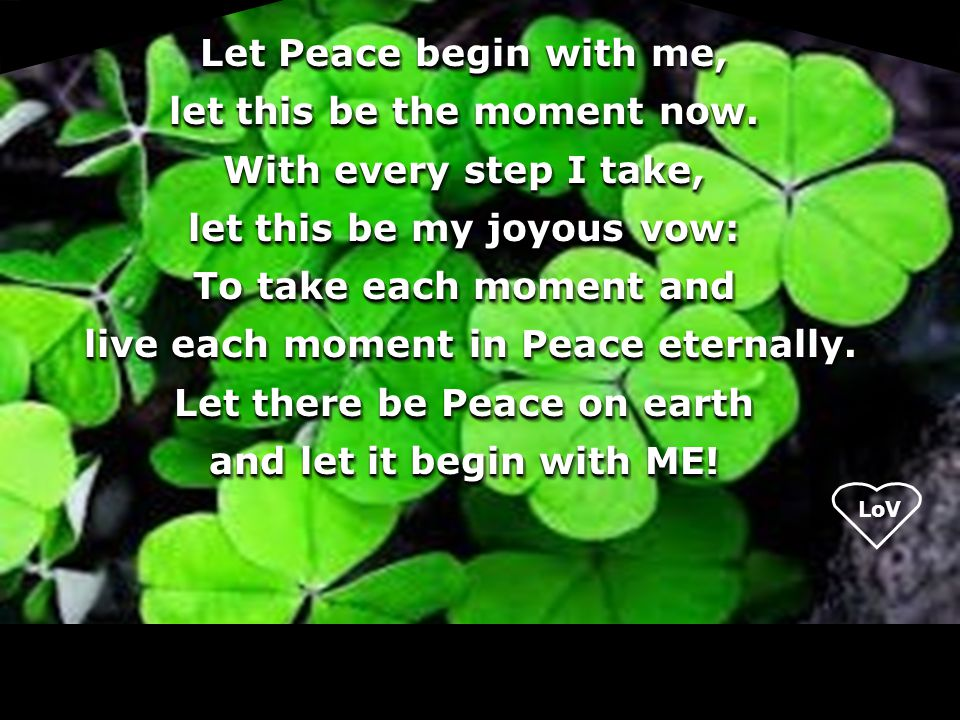 LoV Let Peace begin with me, let this be the moment now. With every step I take, let this be my joyous vow: To take each moment and live each moment i