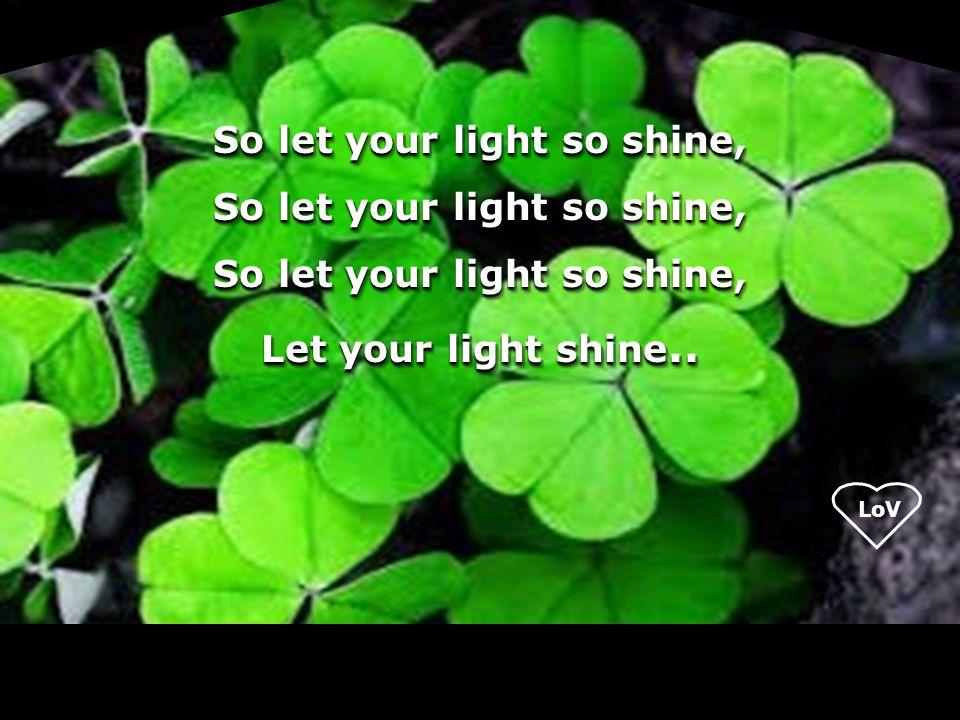 LoV So let your light so shine, Let your light shine.. So let your light so shine, Let your light shine..