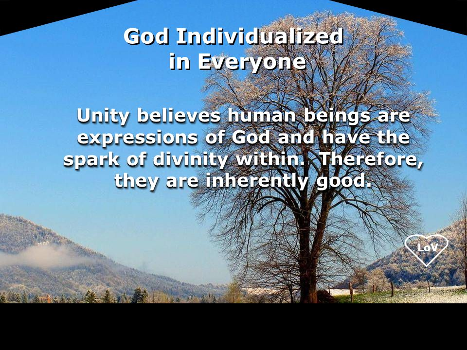 LoV Unity believes human beings are expressions of God and have the spark of divinity within. Therefore, they are inherently good. God Individualized