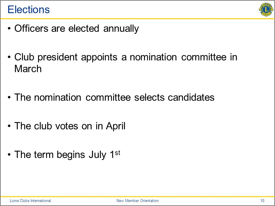 10Lions Clubs InternationalNew Member Orientation Elections Officers are elected annually Club president appoints a nomination committee in March The nomination committee selects candidates The club votes on in April The term begins July 1 st