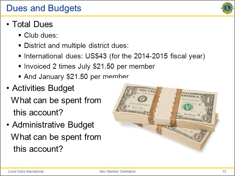 13Lions Clubs InternationalNew Member Orientation Dues and Budgets Total Dues  Club dues:  District and multiple district dues:  International dues: US$43 (for the 2014-2015 fiscal year)  Invoiced 2 times July $21.50 per member  And January $21.50 per member Activities Budget What can be spent from this account.