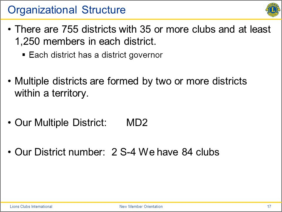 17Lions Clubs InternationalNew Member Orientation Organizational Structure There are 755 districts with 35 or more clubs and at least 1,250 members in each district.