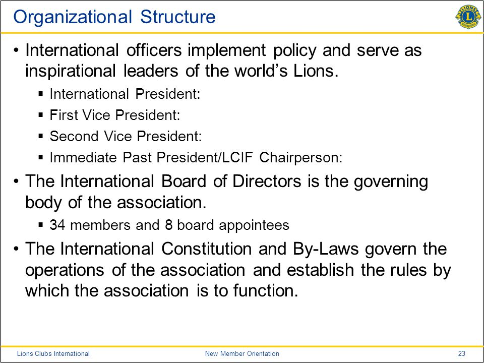 23Lions Clubs InternationalNew Member Orientation Organizational Structure International officers implement policy and serve as inspirational leaders of the world's Lions.