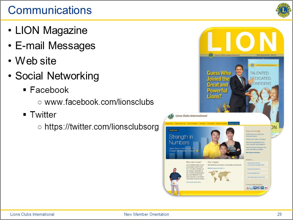29Lions Clubs InternationalNew Member Orientation Communications LION Magazine E-mail Messages Web site Social Networking  Facebook ○www.facebook.com/lionsclubs  Twitter ○https://twitter.com/lionsclubsorg