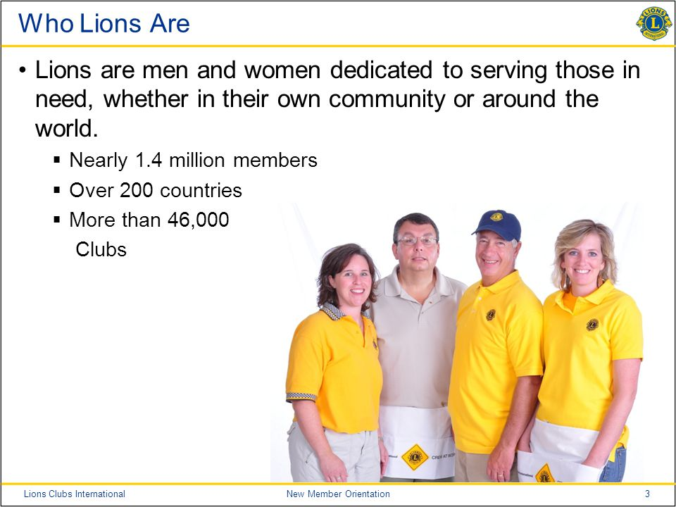 3Lions Clubs InternationalNew Member Orientation Who Lions Are Lions are men and women dedicated to serving those in need, whether in their own community or around the world.