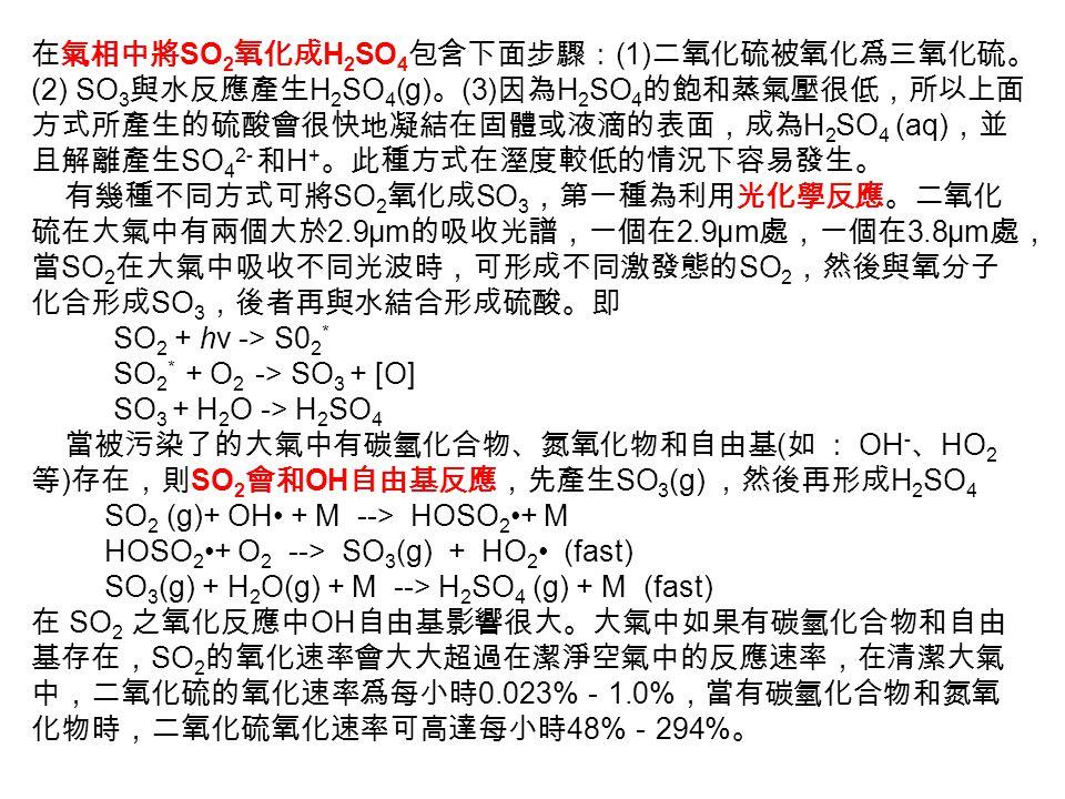 在氣相中將 SO 2 氧化成 H 2 SO 4 包含下面步驟: (1) 二氧化硫被氧化爲三氧化硫。 (2) SO 3 與水反應產生 H 2 SO 4 (g) 。 (3) 因為 H 2 SO 4 的飽和蒸氣壓很低,所以上面 方式所產生的硫酸會很快地凝結在固體或液滴的表面,成為 H 2 SO 4 (aq) ,並 且解離產生 SO 4 2- 和 H + 。此種方式在溼度較低的情況下容易發生。 有幾種不同方式可將 SO 2 氧化成 SO 3 ,第一種為利用光化學反應。二氧化 硫在大氣中有兩個大於 2.9μm 的吸收光譜,一個在 2.9μm 處,一個在 3.8μm 處, 當 SO 2 在大氣中吸收不同光波時,可形成不同激發態的 SO 2 ,然後與氧分子 化合形成 SO 3 ,後者再與水結合形成硫酸。即 SO 2 + hν -> S0 2 * SO 2 * + O 2 -> SO 3 + [O] SO 3 + H 2 O -> H 2 SO 4 當被污染了的大氣中有碳氫化合物、氮氧化物和自由基 ( 如 : OH - 、 HO 2 等 ) 存在,則 SO 2 會和 OH 自由基反應,先產生 SO 3 (g) ,然後再形成 H 2 SO 4 SO 2 (g)+ OH + M --> HOSO 2+ M HOSO 2+ O 2 --> SO 3 (g) + HO 2 (fast) SO 3 (g) + H 2 O(g) + M --> H 2 SO 4 (g) + M (fast) 在 SO 2 之氧化反應中 OH 自由基影響很大。大氣中如果有碳氫化合物和自由 基存在, SO 2 的氧化速率會大大超過在潔淨空氣中的反應速率,在清潔大氣 中,二氧化硫的氧化速率爲每小時 0.023% - 1.0% ,當有碳氫化合物和氮氧 化物時,二氧化硫氧化速率可高達每小時 48% - 294% 。