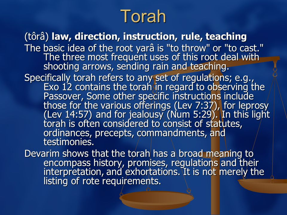 Torah (tôrâ) law, direction, instruction, rule, teaching The basic idea of the root yarâ is to throw or to cast. The three most frequent uses of this root deal with shooting arrows, sending rain and teaching.