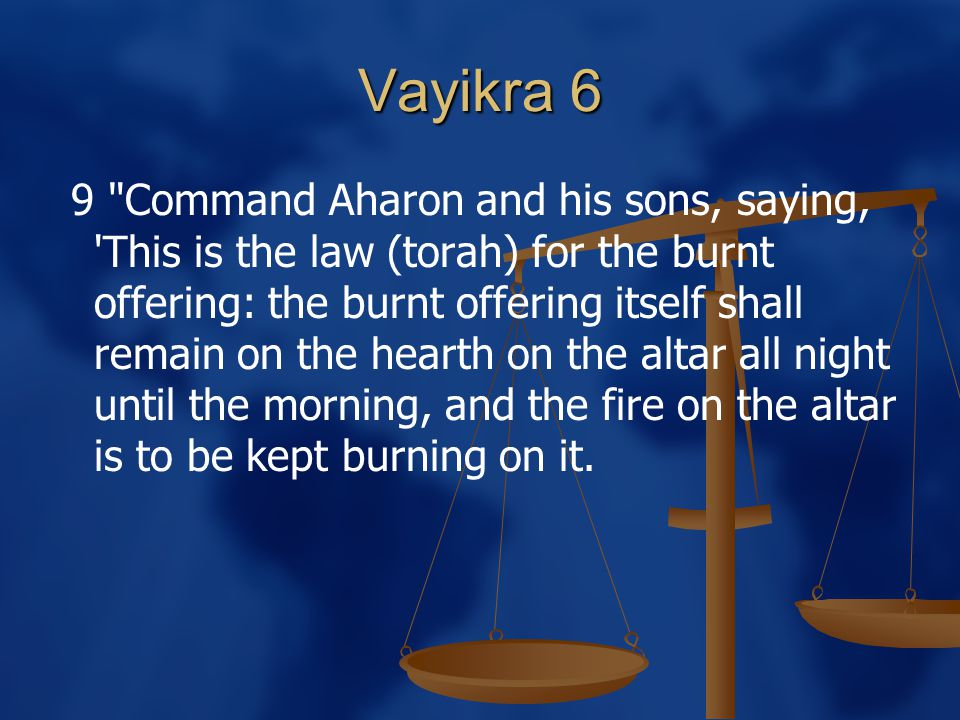 Vayikra 6 9 Command Aharon and his sons, saying, This is the law (torah) for the burnt offering: the burnt offering itself shall remain on the hearth on the altar all night until the morning, and the fire on the altar is to be kept burning on it.